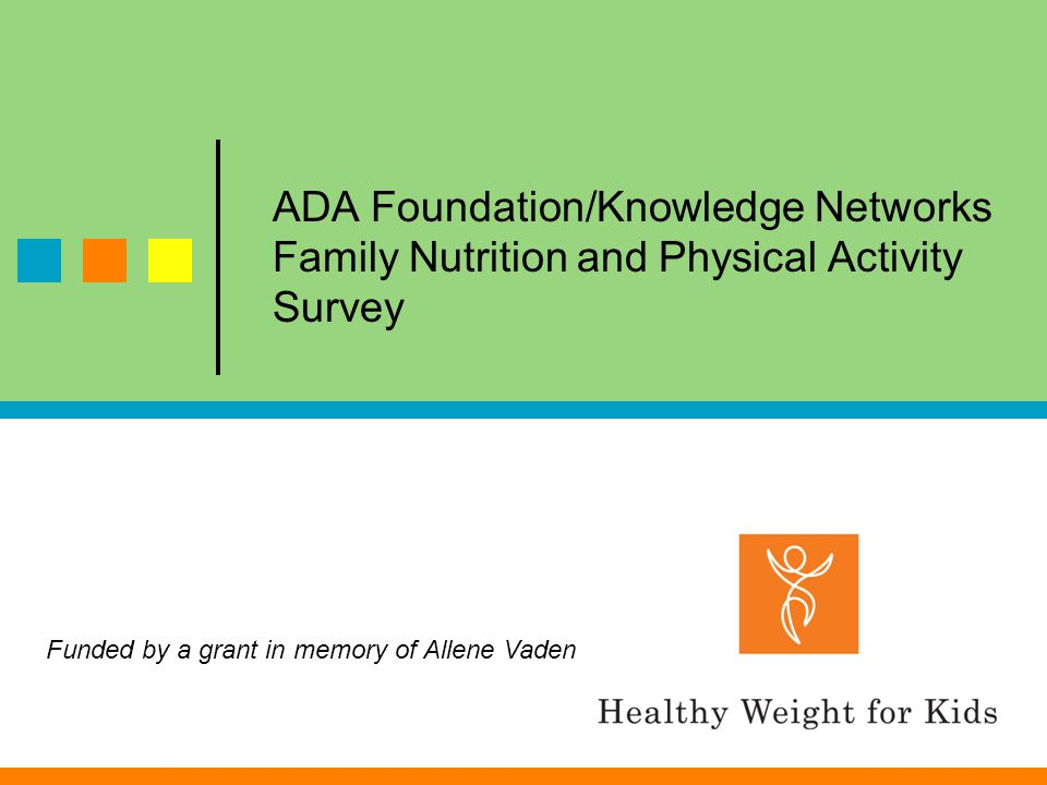 ADA Foundation/Knowledge Networks Family Nutrition and Physical Activity Survey Funded by a grant in memory of Allene Vaden