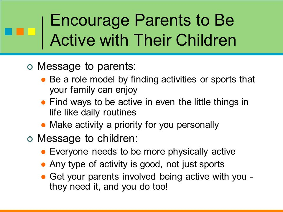 Encourage Parents to Be Active with Their Children Message to parents: Be a role model by finding activities or sports that your family can enjoy Find ways to be active in even the little things in life like daily routines Make activity a priority for you personally Message to children: Everyone needs to be more physically active Any type of activity is good, not just sports Get your parents involved being active with you - they need it, and you do too!