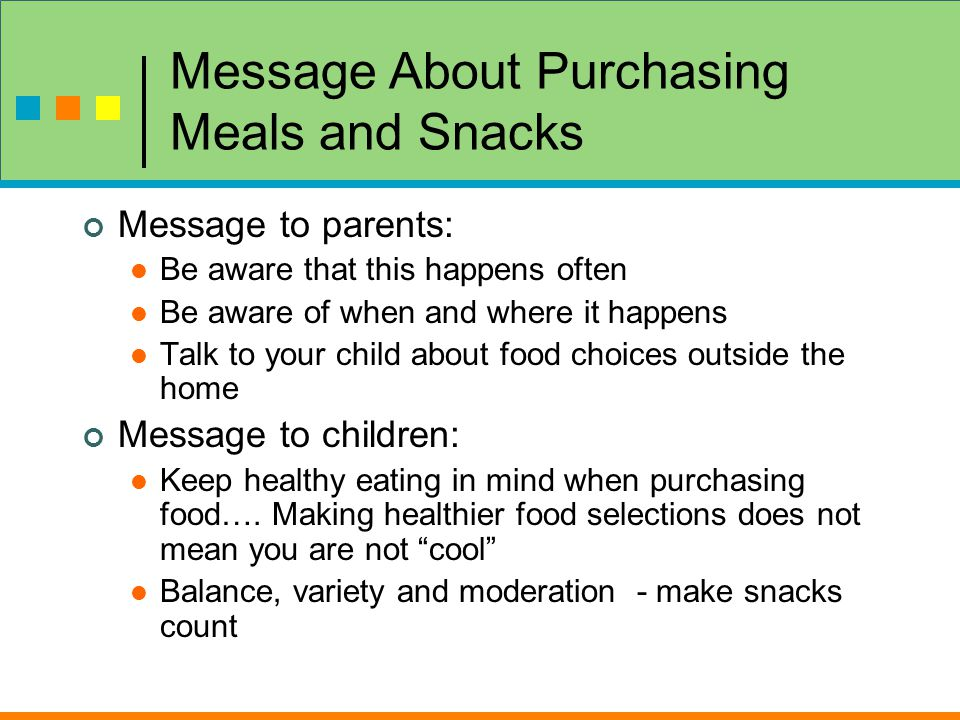 Message About Purchasing Meals and Snacks Message to parents: Be aware that this happens often Be aware of when and where it happens Talk to your child about food choices outside the home Message to children: Keep healthy eating in mind when purchasing food….