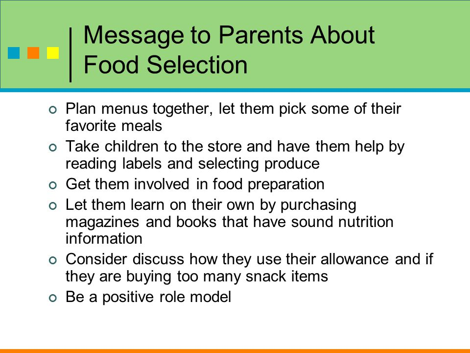 Message to Parents About Food Selection Plan menus together, let them pick some of their favorite meals Take children to the store and have them help by reading labels and selecting produce Get them involved in food preparation Let them learn on their own by purchasing magazines and books that have sound nutrition information Consider discuss how they use their allowance and if they are buying too many snack items Be a positive role model