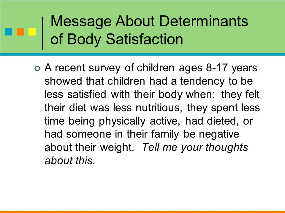 Message About Determinants of Body Satisfaction A recent survey of children ages 8-17 years showed that children had a tendency to be less satisfied with their body when: they felt their diet was less nutritious, they spent less time being physically active, had dieted, or had someone in their family be negative about their weight.