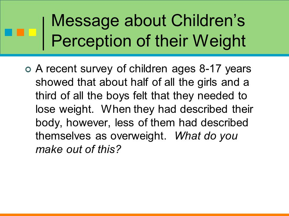 Message about Children's Perception of their Weight A recent survey of children ages 8-17 years showed that about half of all the girls and a third of all the boys felt that they needed to lose weight.
