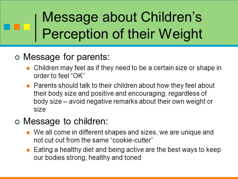 Message about Children's Perception of their Weight Message for parents: Children may feel as if they need to be a certain size or shape in order to feel OK Parents should talk to their children about how they feel about their body size and positive and encouraging, regardless of body size – avoid negative remarks about their own weight or size Message to children: We all come in different shapes and sizes, we are unique and not cut out from the same cookie-cutter Eating a healthy diet and being active are the best ways to keep our bodies strong, healthy and toned