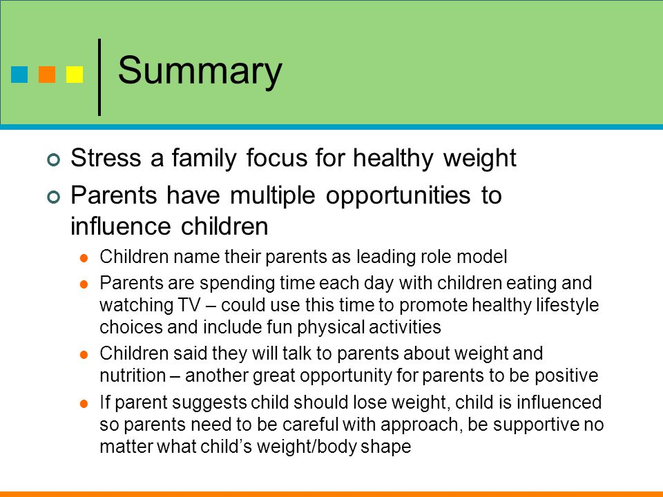 Summary Stress a family focus for healthy weight Parents have multiple opportunities to influence children Children name their parents as leading role model Parents are spending time each day with children eating and watching TV – could use this time to promote healthy lifestyle choices and include fun physical activities Children said they will talk to parents about weight and nutrition – another great opportunity for parents to be positive If parent suggests child should lose weight, child is influenced so parents need to be careful with approach, be supportive no matter what child's weight/body shape