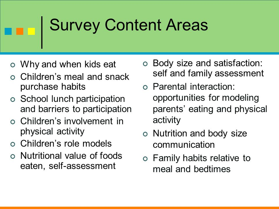 Survey Content Areas Why and when kids eat Children's meal and snack purchase habits School lunch participation and barriers to participation Children's involvement in physical activity Children's role models Nutritional value of foods eaten, self-assessment Body size and satisfaction: self and family assessment Parental interaction: opportunities for modeling parents' eating and physical activity Nutrition and body size communication Family habits relative to meal and bedtimes