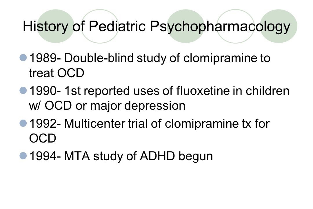History of Pediatric Psychopharmacology 1970- Lithium is used in children & adolescents with mania 1971- 1st reported use of imipramine in school phobia treatment 1978- Haloperidol approved for use in tx of tic disorders in children 1979- 1st reported use of clonidine in the tx of tic d/o and disruptive behavior problems