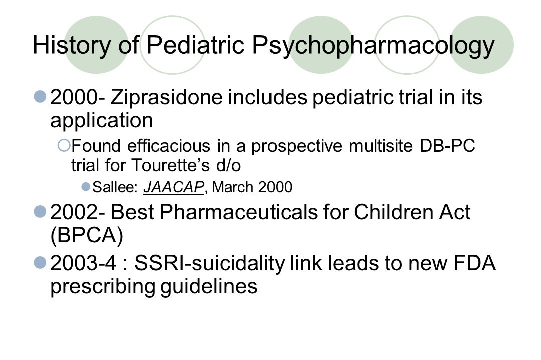 History of Pediatric Psychopharmacology 1994- FDA mandates that new drug applications must include available data on children 1995- Risperidone first used in children with various disorders 1996- Clozapine systematically studied, and found to be safe and effective in children & teens 1998- FDA Modernization Act