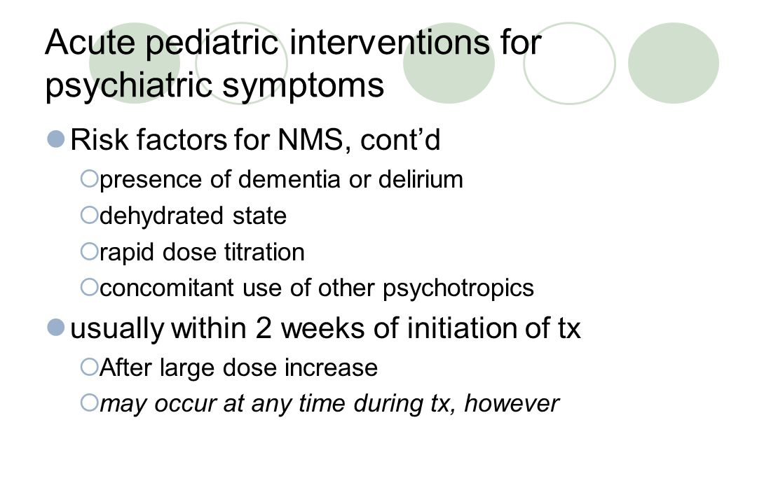 Acute pediatric interventions for psychiatric symptoms Risk factors for NMS  Being female (3:2)  Previous hx of NMS  High-potency agents  Older age  Concomitant mood d/o  Presence of dementia or delirium