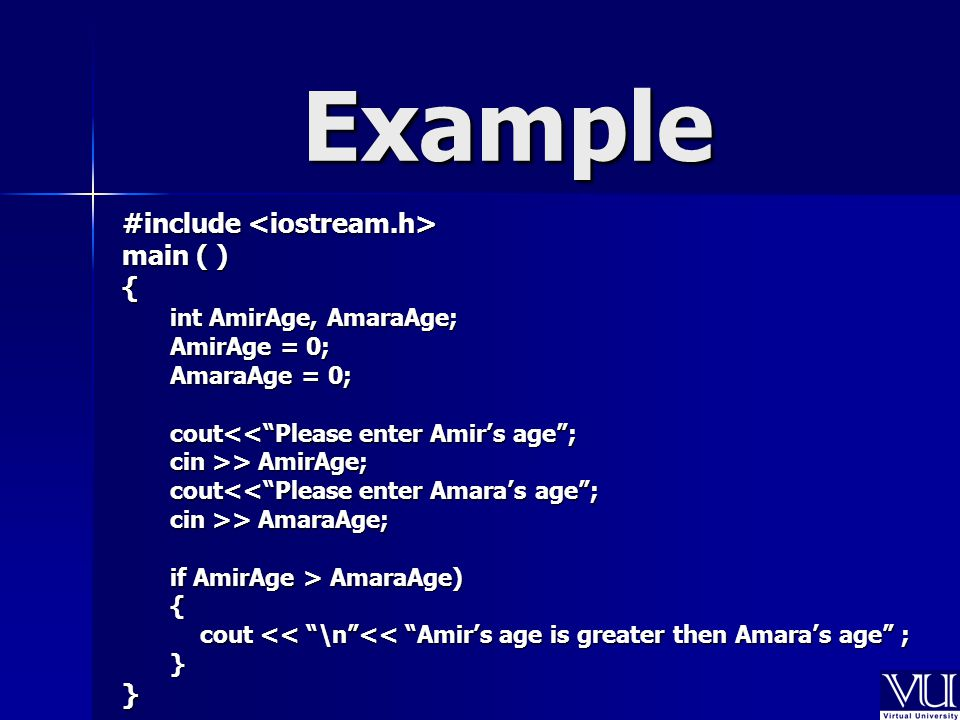 Example #include #include main ( ) { int AmirAge, AmaraAge; AmirAge = 0; AmaraAge = 0; cout<< Please enter Amir's age ; cin >> AmirAge; cout<< Please enter Amara's age ; cin >> AmaraAge; if AmirAge > AmaraAge) { cout << \n << Amir's age is greater then Amara's age ; }}