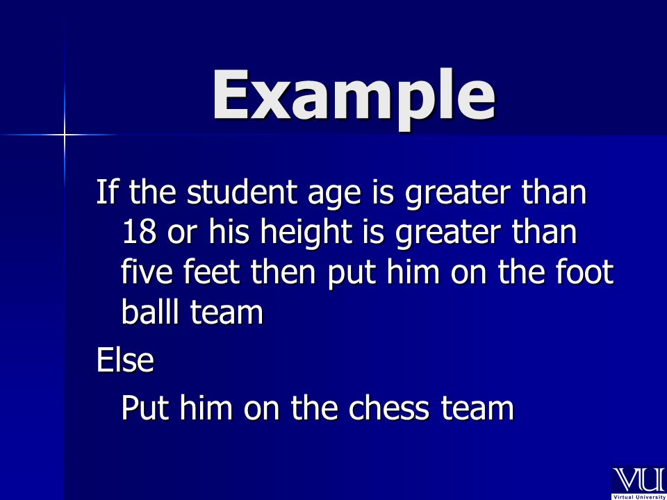 Example If the student age is greater than 18 or his height is greater than five feet then put him on the foot balll team Else Put him on the chess team