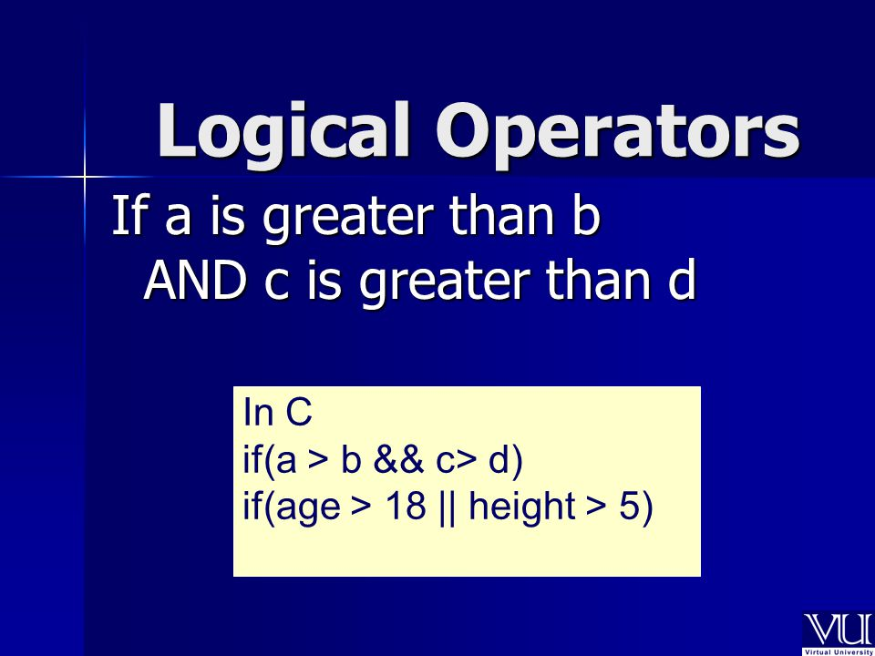 Logical Operators If a is greater than b AND c is greater than d In C if(a > b && c> d) if(age > 18 || height > 5)