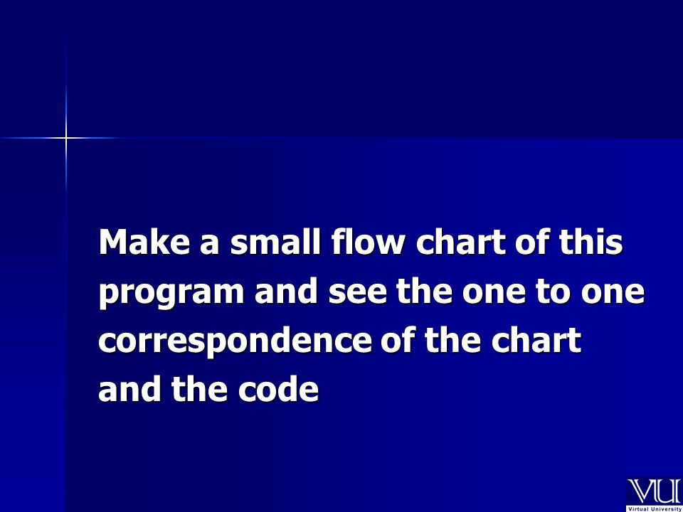 Make a small flow chart of this program and see the one to one correspondence of the chart and the code