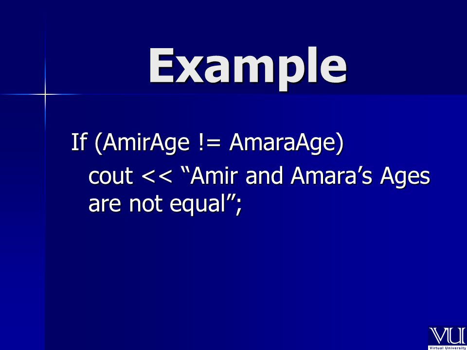 Example If (AmirAge != AmaraAge) cout << Amir and Amara's Ages are not equal ; cout << Amir and Amara's Ages are not equal ;
