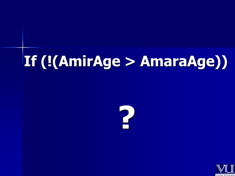 If (!(AmirAge > AmaraAge)) ?