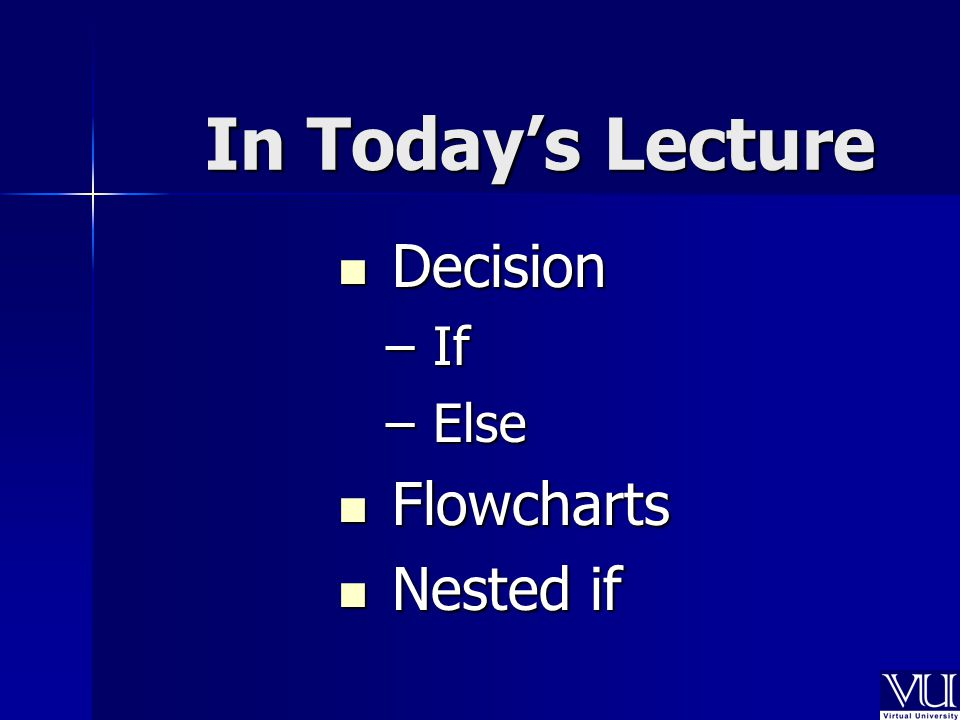 In Today's Lecture Decision Decision – If – Else Flowcharts Flowcharts Nested if Nested if