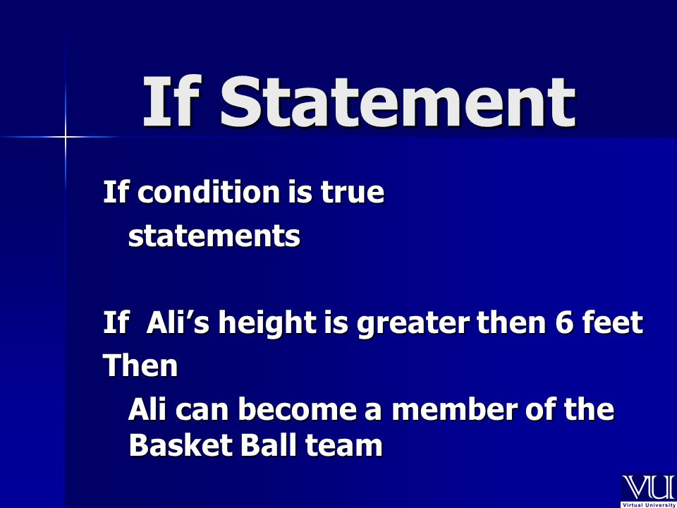 If Statement If condition is true statements If Ali's height is greater then 6 feet Then Ali can become a member of the Basket Ball team