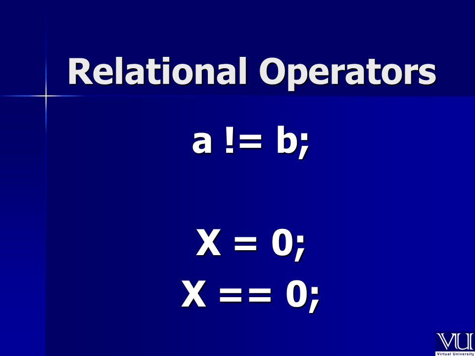 Relational Operators a != b; X = 0; X == 0;