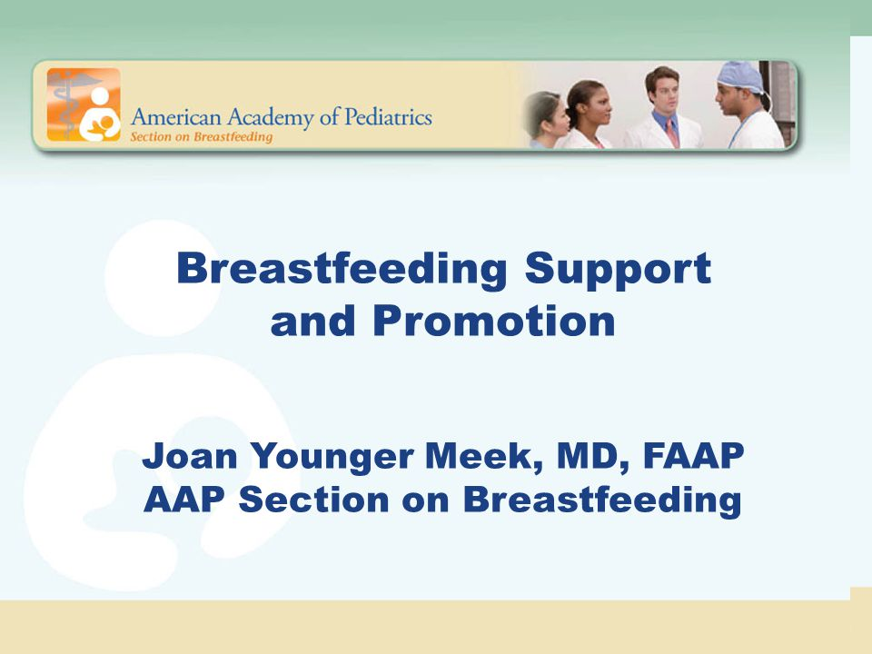 AAP Policy Statement Strong position of support based on published evidence of improved outcomes Knowledgeable and skilled in physiology and management of breastfeeding Collaboration with the obstetric community Age-appropriate breastfeeding education in the office and in the school system Role of Pediatricians and Other Health Care Professionals in Protecting, Promoting, and Supporting Breastfeeding