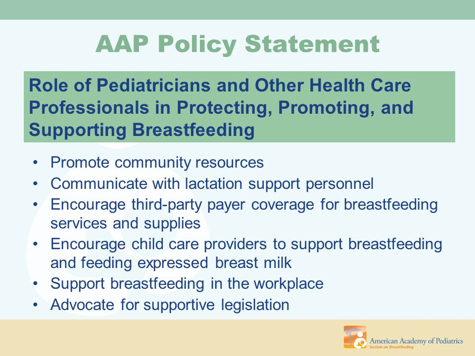 Positive media image of breastfeeding Breastfeeding education during medical training Family and societal support for breastfeeding Breastfeeding as cultural norm AAP Policy Statement Photo © La Leche League International Role of Pediatricians and Other Health Care Professionals in Protecting, Promoting, and Supporting Breastfeeding
