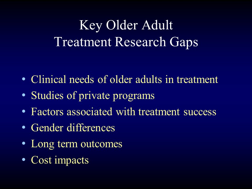 Key Older Adult Treatment Research Gaps Clinical needs of older adults in treatment Studies of private programs Factors associated with treatment success Gender differences Long term outcomes Cost impacts