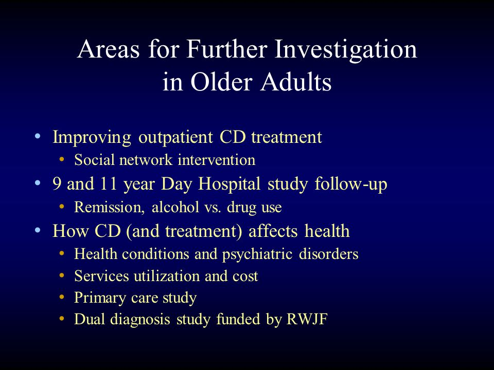 Areas for Further Investigation in Older Adults Improving outpatient CD treatment Social network intervention 9 and 11 year Day Hospital study follow-up Remission, alcohol vs.