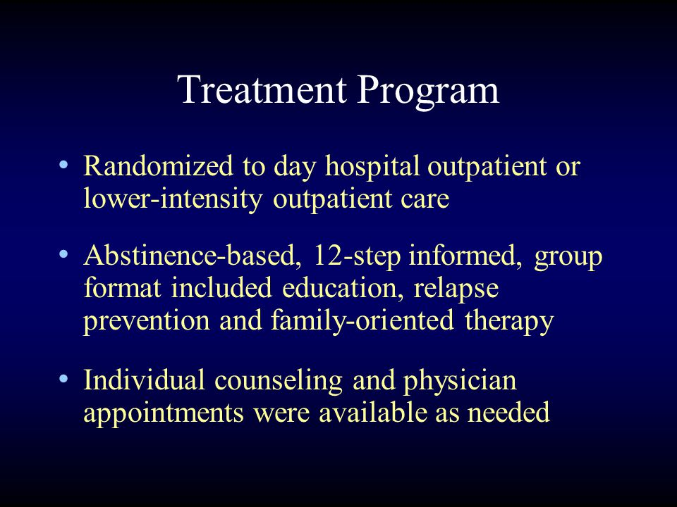 Treatment Program Randomized to day hospital outpatient or lower-intensity outpatient care Abstinence-based, 12-step informed, group format included education, relapse prevention and family-oriented therapy Individual counseling and physician appointments were available as needed
