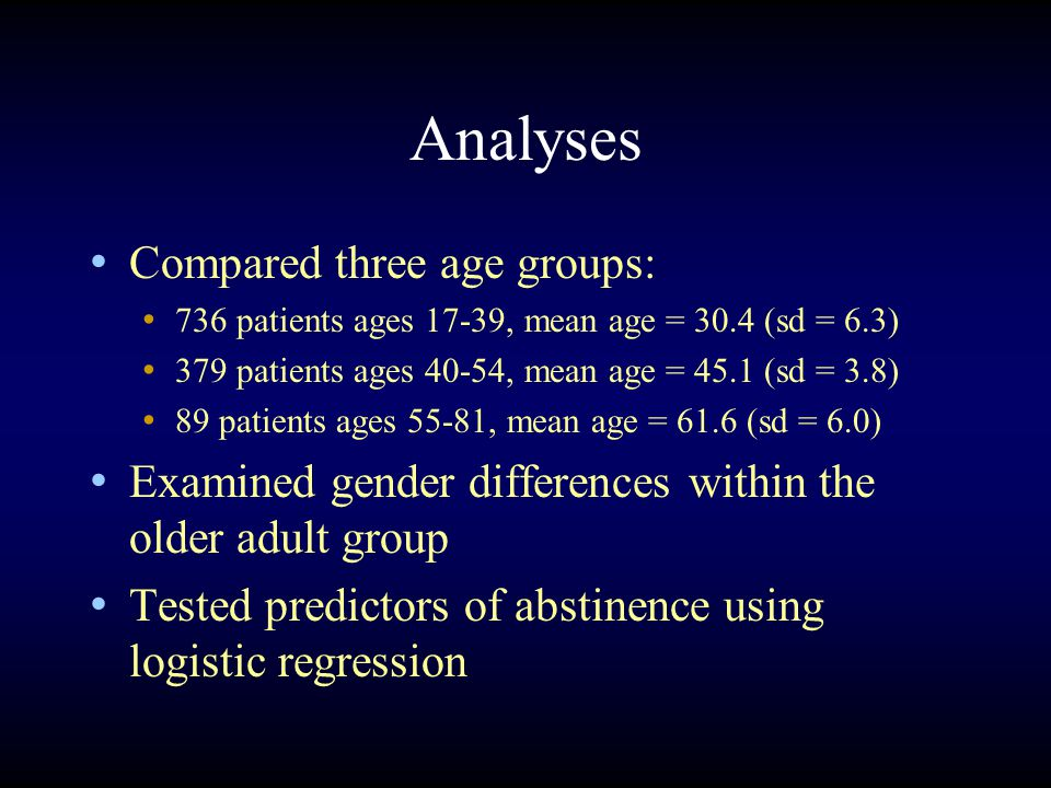 Analyses Compared three age groups: 736 patients ages 17-39, mean age = 30.4 (sd = 6.3) 379 patients ages 40-54, mean age = 45.1 (sd = 3.8) 89 patients ages 55-81, mean age = 61.6 (sd = 6.0) Examined gender differences within the older adult group Tested predictors of abstinence using logistic regression