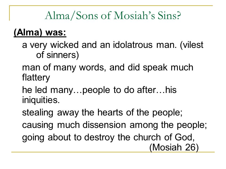 Alma/Sons of Mosiah's Sins? (Alma) was: a very wicked and an idolatrous man. (vilest of sinners) man of many words, and did speak much flattery he led