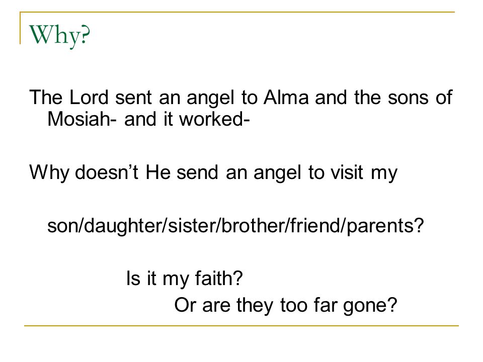 Why? The Lord sent an angel to Alma and the sons of Mosiah- and it worked- Why doesn't He send an angel to visit my son/daughter/sister/brother/friend