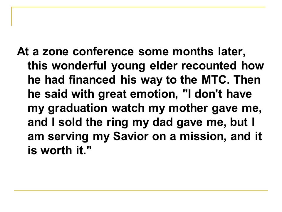 At a zone conference some months later, this wonderful young elder recounted how he had financed his way to the MTC. Then he said with great emotion,