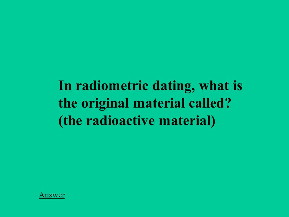 In radiometric dating, what is the original material called (the radioactive material) Answer