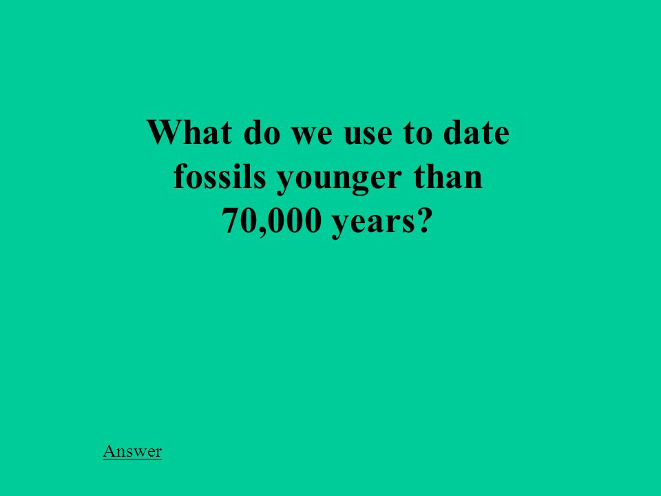 What do we use to date fossils younger than 70,000 years Answer