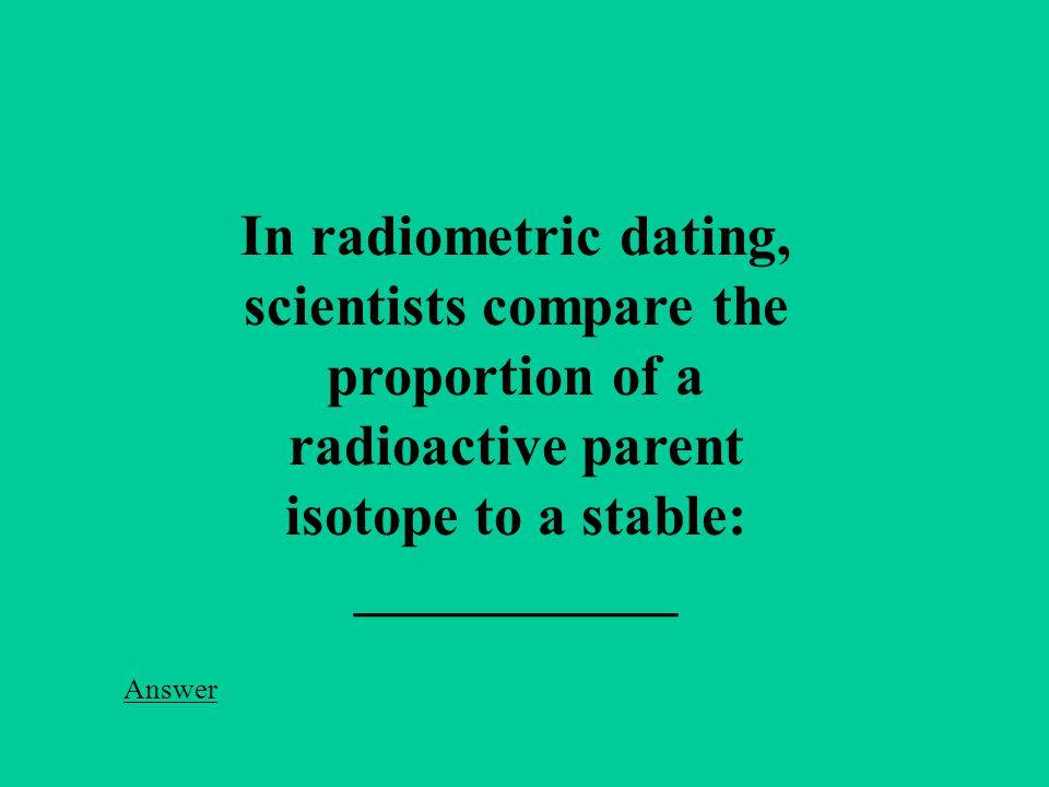 In radiometric dating, scientists compare the proportion of a radioactive parent isotope to a stable: ___________ Answer