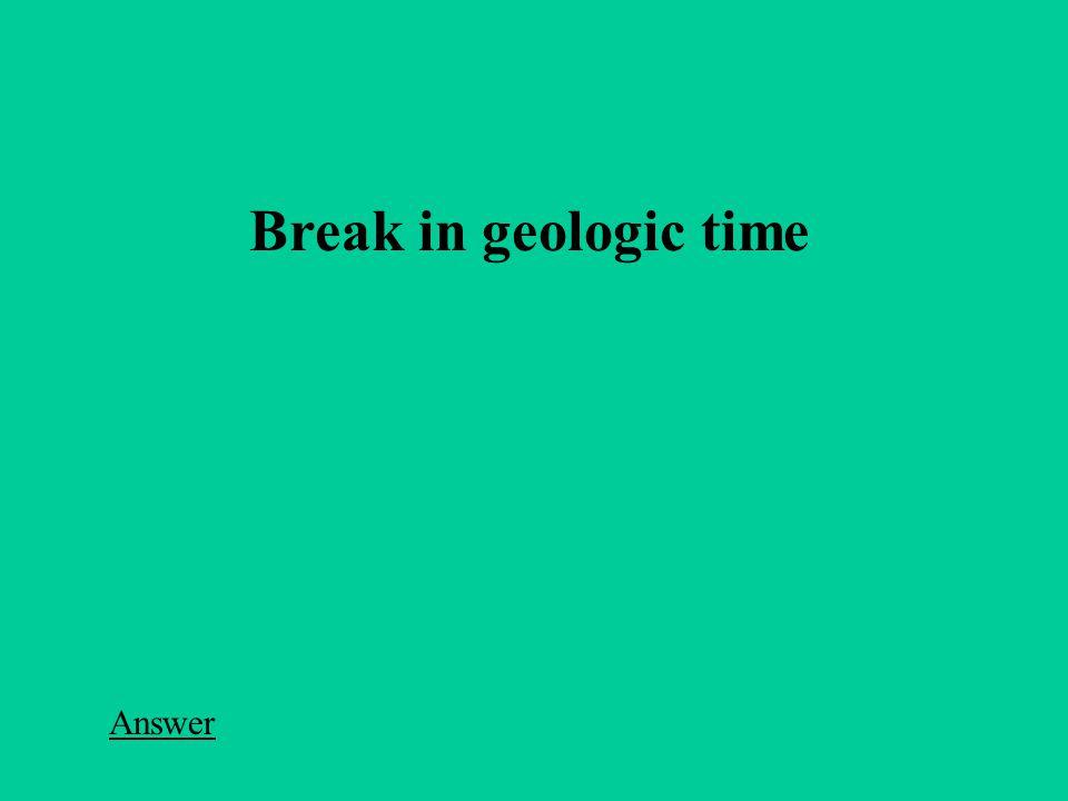 Break in geologic time Answer