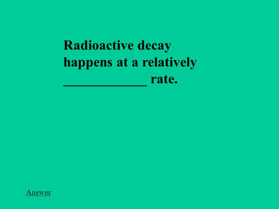 Radioactive decay happens at a relatively ____________ rate. Answer