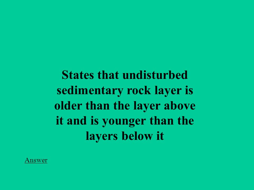 States that undisturbed sedimentary rock layer is older than the layer above it and is younger than the layers below it Answer