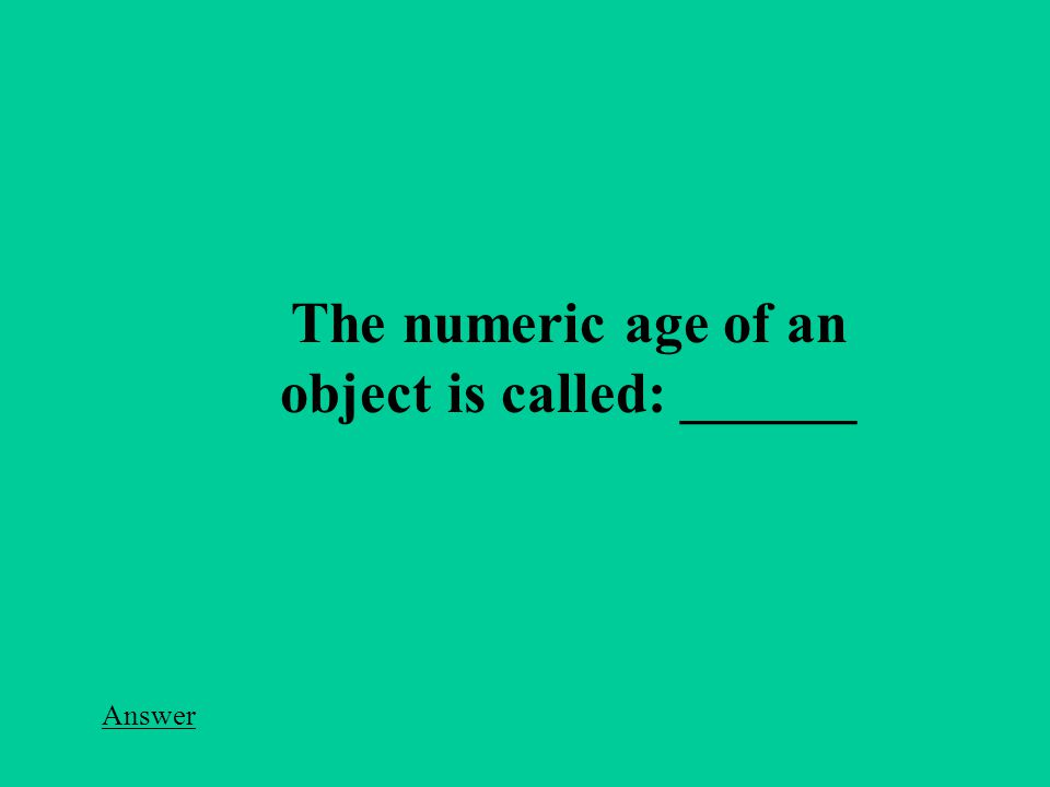Answer The numeric age of an object is called: ______