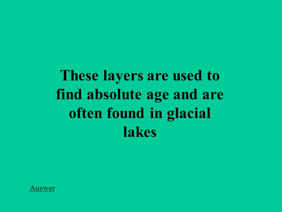 These layers are used to find absolute age and are often found in glacial lakes Answer
