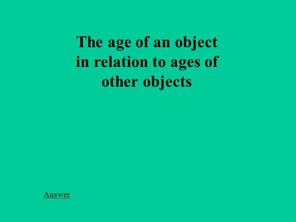 The age of an object in relation to ages of other objects Answer
