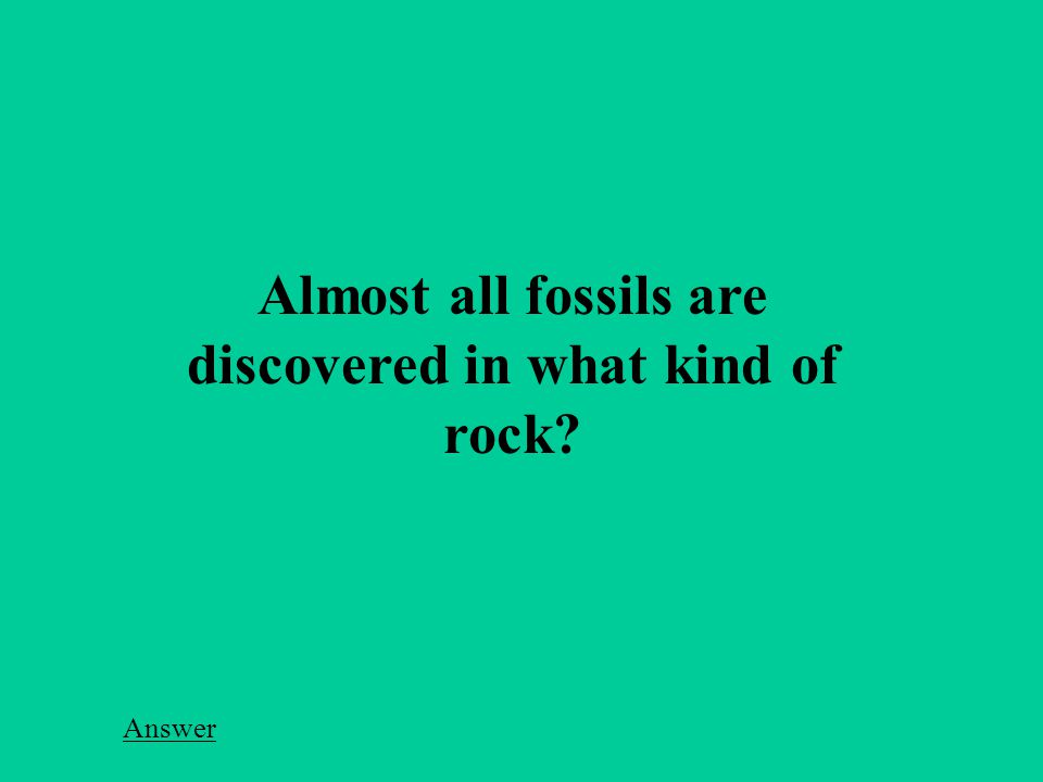 Almost all fossils are discovered in what kind of rock Answer