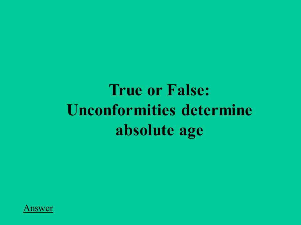 True or False: Unconformities determine absolute age Answer