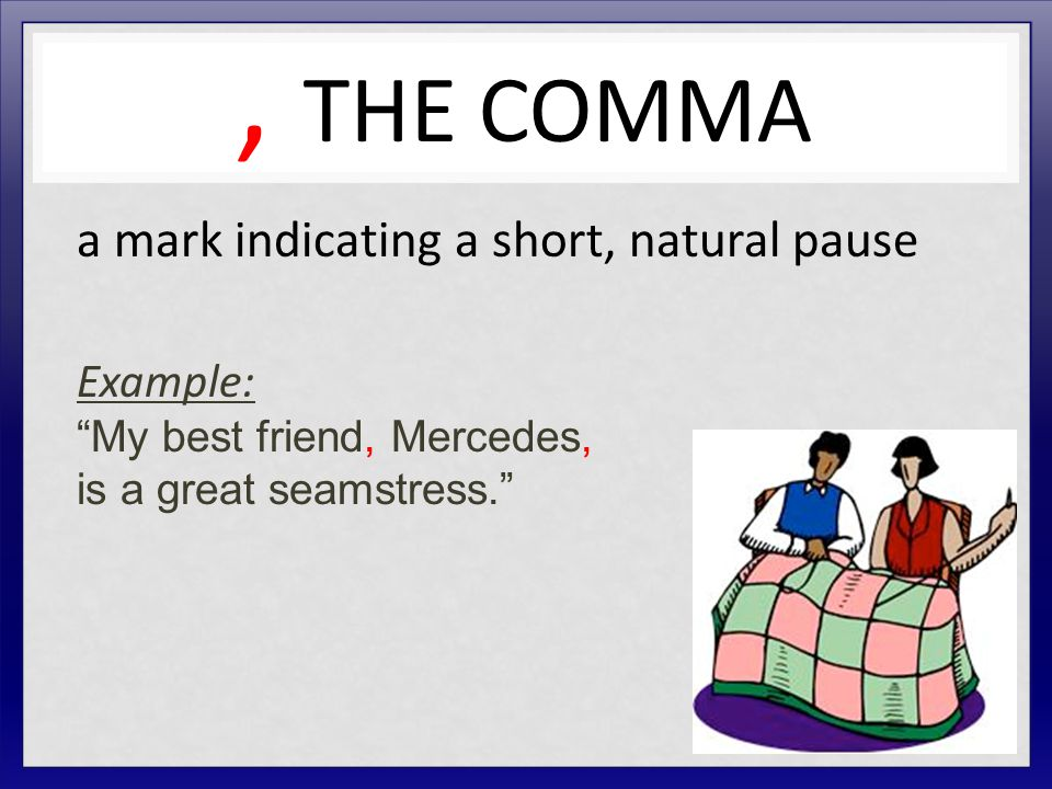 , THE COMMA a mark indicating a short, natural pause Example: My best friend, Mercedes, is a great seamstress.