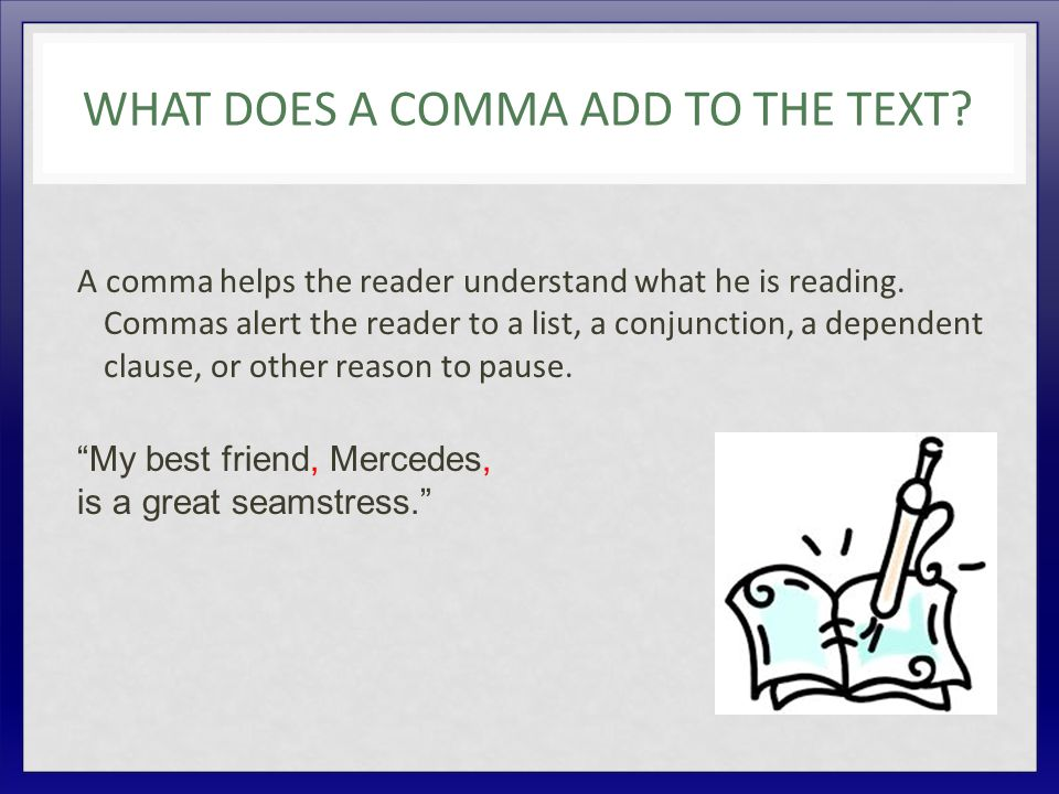 WHAT DOES A COMMA ADD TO THE TEXT. A comma helps the reader understand what he is reading.