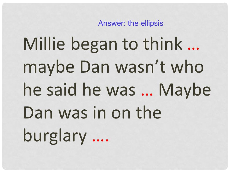 Millie began to think … maybe Dan wasn't who he said he was … Maybe Dan was in on the burglary …. Answer: the ellipsis
