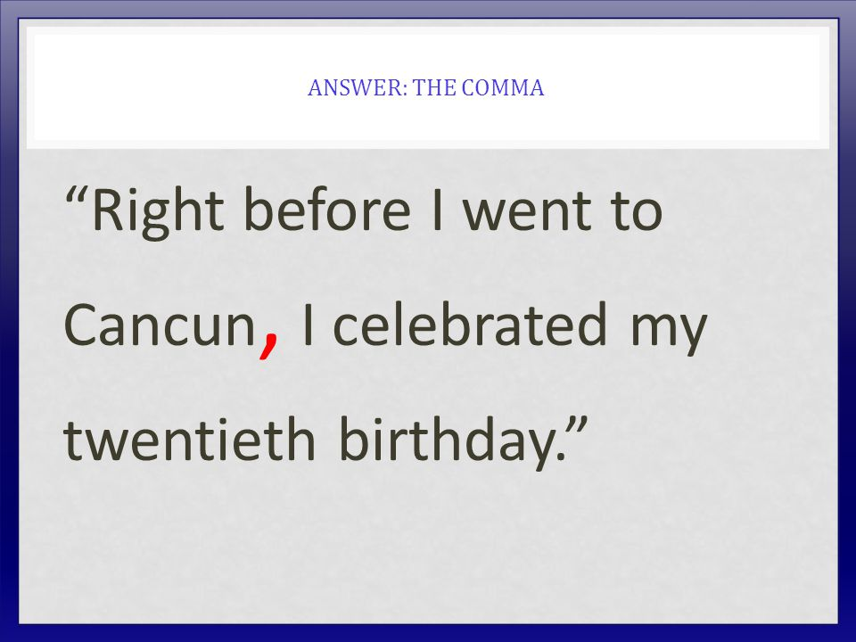ANSWER: THE COMMA Right before I went to Cancun, I celebrated my twentieth birthday.