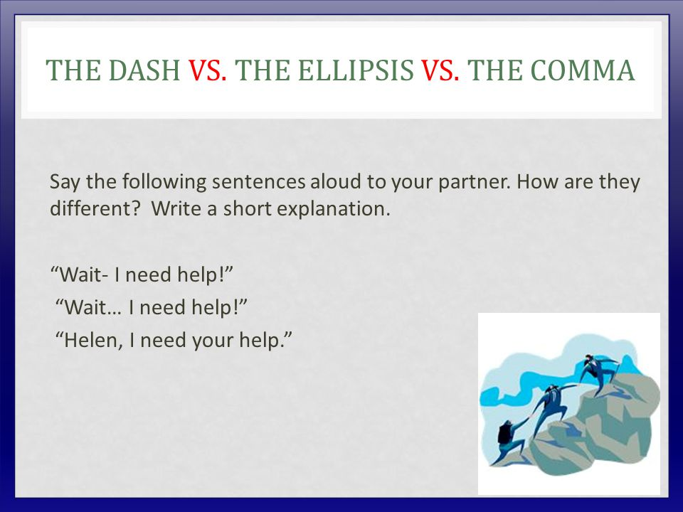THE DASH VS. THE ELLIPSIS VS. THE COMMA Say the following sentences aloud to your partner.