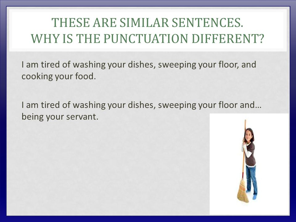 THESE ARE SIMILAR SENTENCES. WHY IS THE PUNCTUATION DIFFERENT? I am tired of washing your dishes, sweeping your floor, and cooking your food. I am tir