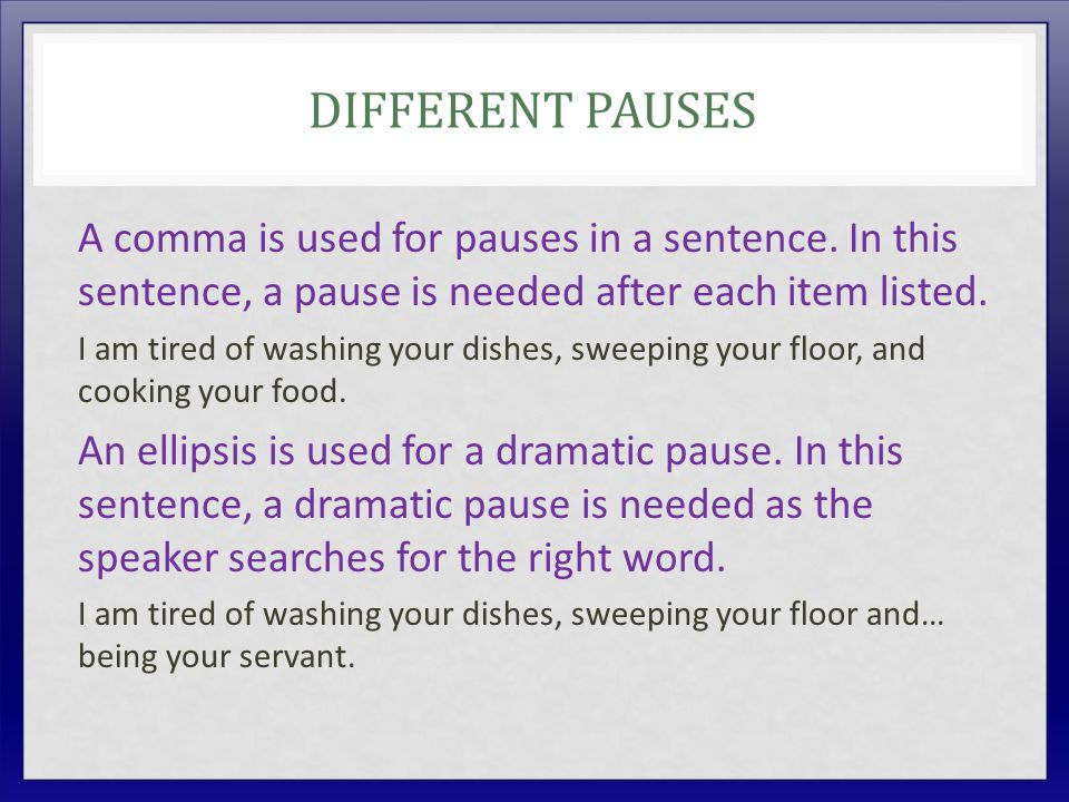 DIFFERENT PAUSES A comma is used for pauses in a sentence. In this sentence, a pause is needed after each item listed. I am tired of washing your dish