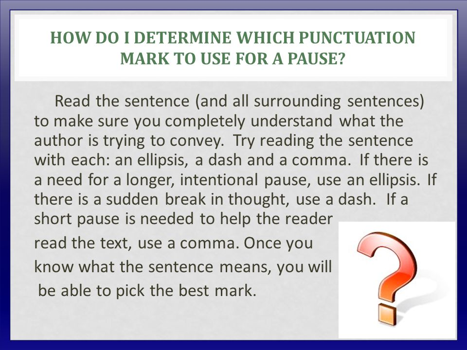 HOW DO I DETERMINE WHICH PUNCTUATION MARK TO USE FOR A PAUSE? Read the sentence (and all surrounding sentences) to make sure you completely understand