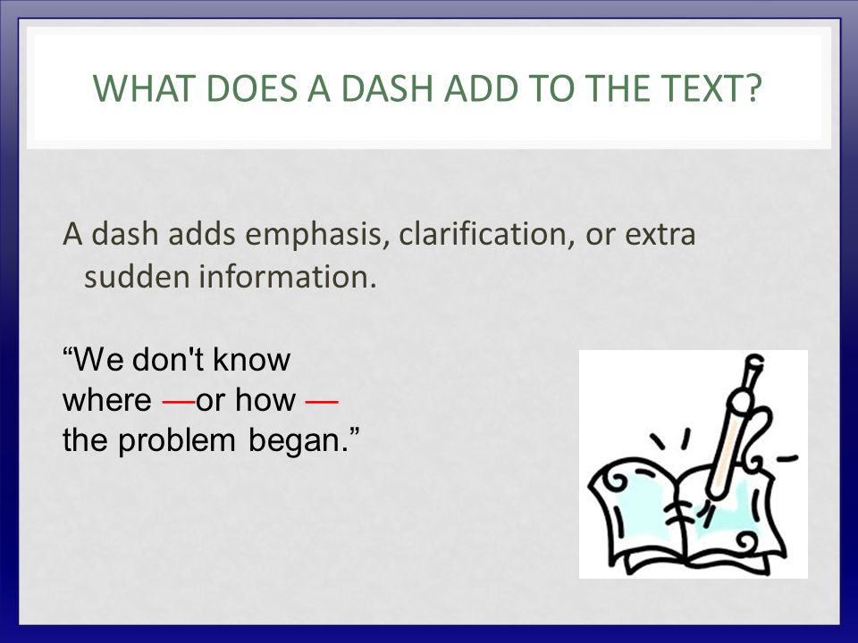"WHAT DOES A DASH ADD TO THE TEXT? A dash adds emphasis, clarification, or extra sudden information. ""We don't know where —or how — the problem began."""